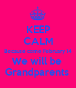 KEEP CALM Because come February 14 We will be  Grandparents  - Personalised Poster large