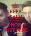KEEP CALM BECAUSE CONOR IS  JUST MINE - Personalised Poster large