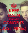 KEEP CALM BECAUSE CONOR IS  JUST MINE:) - Personalised Poster small