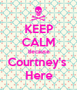 KEEP CALM Because Courtney's  Here - Personalised Poster large