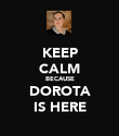 KEEP CALM BECAUSE DOROTA IS HERE - Personalised Poster large