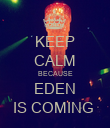 KEEP CALM BECAUSE EDEN IS COMING  - Personalised Poster large