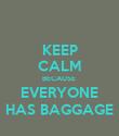 KEEP CALM BECAUSE  EVERYONE HAS BAGGAGE - Personalised Poster large