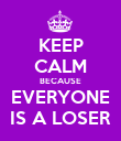 KEEP CALM BECAUSE EVERYONE IS A LOSER - Personalised Poster large