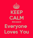 KEEP CALM Because Everyone  Loves You - Personalised Poster large