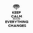 KEEP CALM BECAUSE EVERYTHING  CHANGES - Personalised Poster large