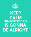 KEEP CALM BECAUSE EVERYTHING IS GONNA BE ALRIGHT - Personalised Poster large