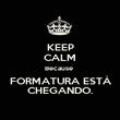 KEEP CALM Because  FORMATURA ESTÁ CHEGANDO. - Personalised Poster large