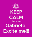 KEEP CALM Because Gabriele  Excite me!!! - Personalised Poster large