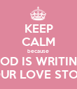 KEEP CALM because  GOD IS WRITING YOUR LOVE STORY - Personalised Poster large