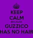 KEEP CALM BECAUSE GUZZICO HAS NO HAIR - Personalised Poster large