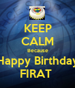KEEP CALM Because Happy Birthday FIRAT  - Personalised Poster large