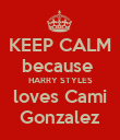 KEEP CALM because  HARRY STYLES loves Cami Gonzalez - Personalised Poster large