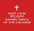 KEEP CALM BECAUSE HE IS THE SAVING GRACE OF THE GALAXIES - Personalised Poster large
