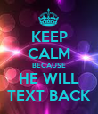 KEEP CALM BECAUSE HE WILL TEXT BACK - Personalised Poster large