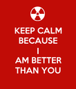KEEP CALM BECAUSE I AM BETTER THAN YOU - Personalised Poster large