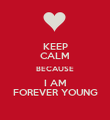 KEEP CALM BECAUSE I AM FOREVER YOUNG - Personalised Poster large