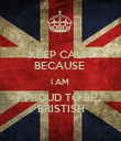 KEEP CALM BECAUSE  I AM  PROUD TO BE BRISTISH - Personalised Poster large