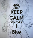 KEEP CALM BECAUSE I Bite - Personalised Poster small