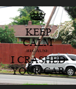 KEEP CALM BECAUSE  I CRASHED YOUR CAR - Personalised Poster large
