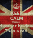 KEEP CALM Because  I'd rather be dead  Than a red  - Personalised Poster large