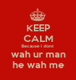 KEEP CALM Because i dont  wah ur man he wah me - Personalised Poster large