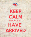 KEEP CALM BECAUSE I  HAVE  ARRIVED - Personalised Poster large