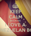 KEEP CALM BECAUSE I LOVE A VENEZUELAN BOY - Personalised Poster large