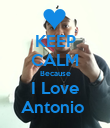KEEP CALM Because I Love Antonio  - Personalised Poster large