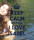 KEEP CALM BECAUSE I LOVE ISABEL - Personalised Poster large