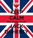 KEEP CALM BECAUSE I LOVE JACK DOHERTY - Personalised Poster large