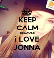 KEEP CALM BECAUSE i LOVE JONNA - Personalised Poster large