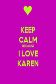 KEEP CALM BECAUSE I LOVE KAREN - Personalised Poster large