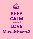 KEEP CALM because i  LOVE Maya&Eve<3 - Personalised Poster large