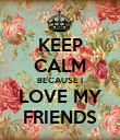 KEEP CALM BECAUSE I LOVE MY FRIENDS - Personalised Poster small
