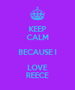 KEEP CALM BECAUSE I LOVE REECE - Personalised Poster large