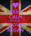 KEEP CALM BECAUSE I LOVE  REGAN - Personalised Large Wall Decal