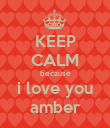 KEEP CALM because i love you amber - Personalised Poster large