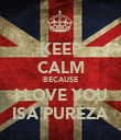 KEEP CALM BECAUSE I LOVE YOU ISA PUREZA - Personalised Poster large