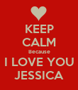 KEEP CALM Because I LOVE YOU JESSICA - Personalised Poster large