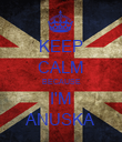 KEEP CALM BECAUSE I'M ANUSKA - Personalised Poster large