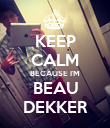 KEEP CALM BECAUSE I'M BEAU DEKKER - Personalised Poster small