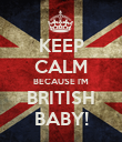 KEEP CALM BECAUSE I'M BRITISH BABY! - Personalised Poster large