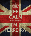 KEEP CALM BECAUSE I'M   FERREIRA - Personalised Poster large