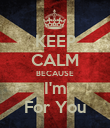 KEEP CALM BECAUSE I'm For You - Personalised Poster large