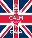 KEEP CALM BECAUSE I'M GAIA - Personalised Poster large