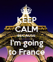KEEP CALM BECAUSE I'm going to France - Personalised Poster large