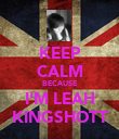 KEEP CALM BECAUSE I'M LEAH KINGSHOTT - Personalised Poster large