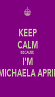 KEEP CALM BECAUSE  I'M MICHAELA APRIL - Personalised Poster large