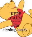 KEEP CALM BECAUSE  I'm needing honey  - Personalised Poster large